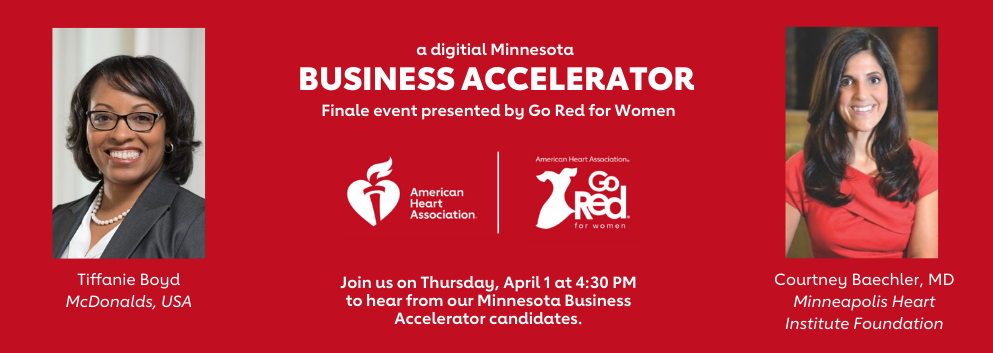Left side: Tiffanie Boyd, McDonalds, USA. Center: A digital Minnesota Business Accelerator Finale event presented by Go Red for Women; American Heart Association logo and Go Red for Women logo; Join us on Thursday, April 1st at 4:30pm to hear from our Minnesota Business Accelerator candidates. Right side: Courtney Baechler, MD, Minneapolis Heart Institute Foundation